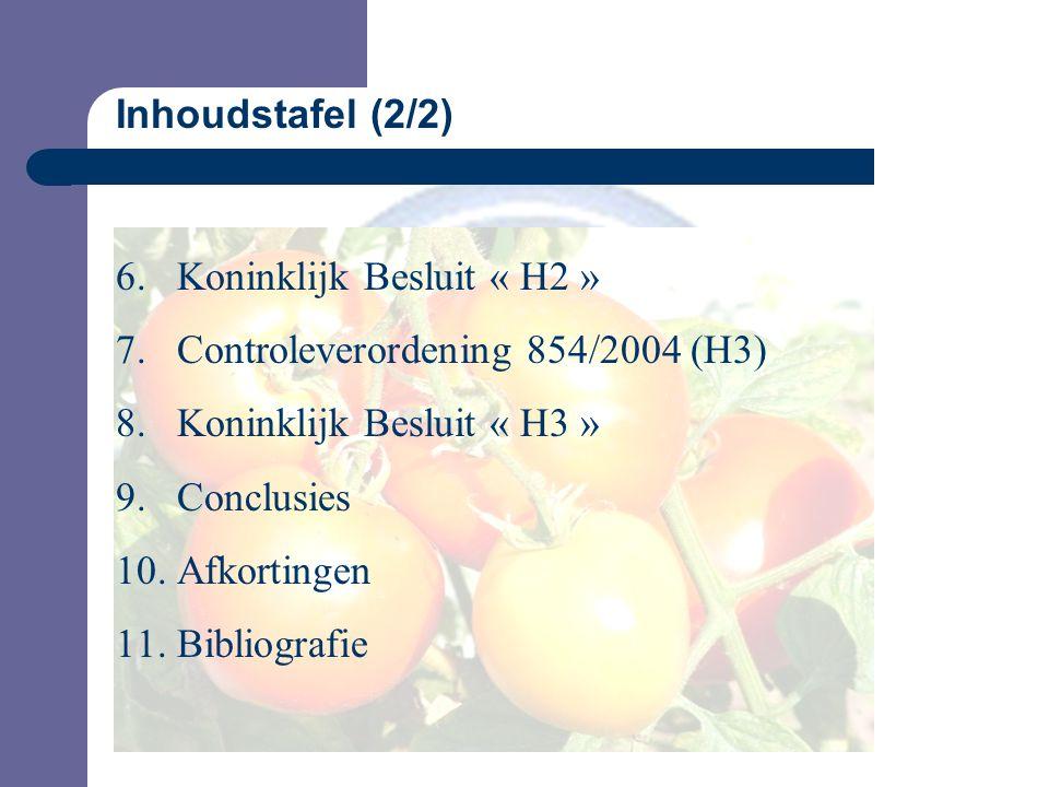 Inhoudstafel (2/2) 6.Koninklijk Besluit « H2 » 7.Controleverordening 854/2004 (H3) 8.Koninklijk Besluit « H3 » 9.Conclusies 10.Afkortingen 11.Bibliografie