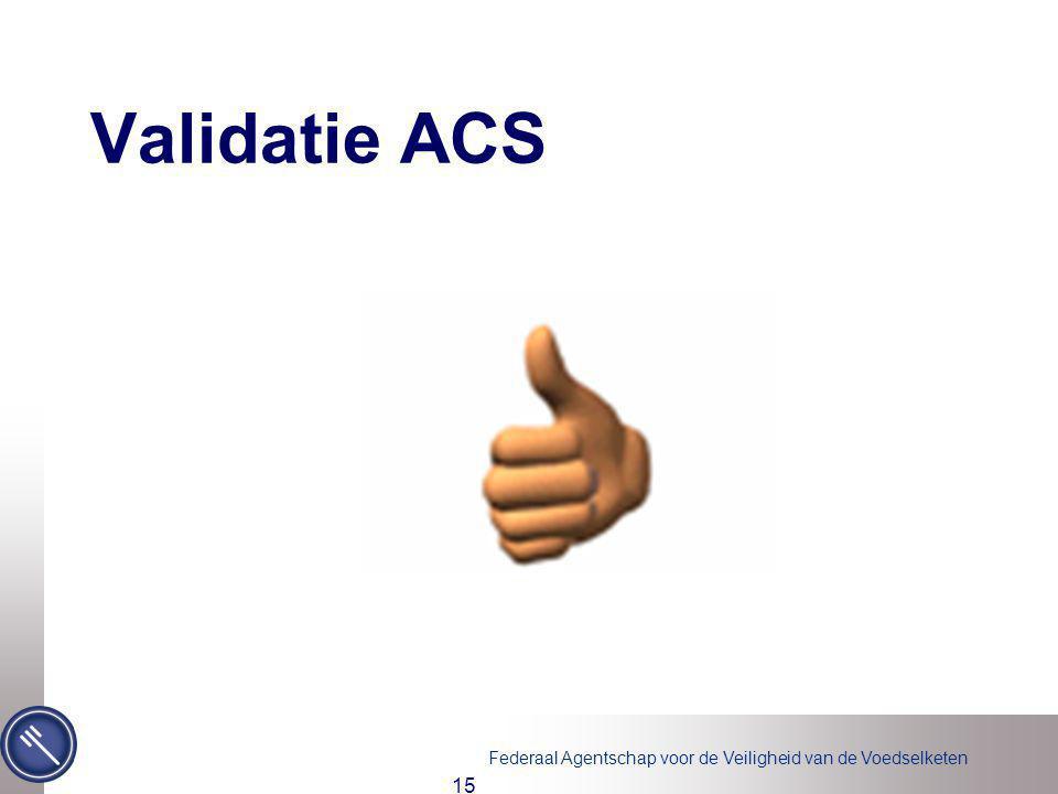 Federaal Agentschap voor de Veiligheid van de Voedselketen 15 Validatie ACS