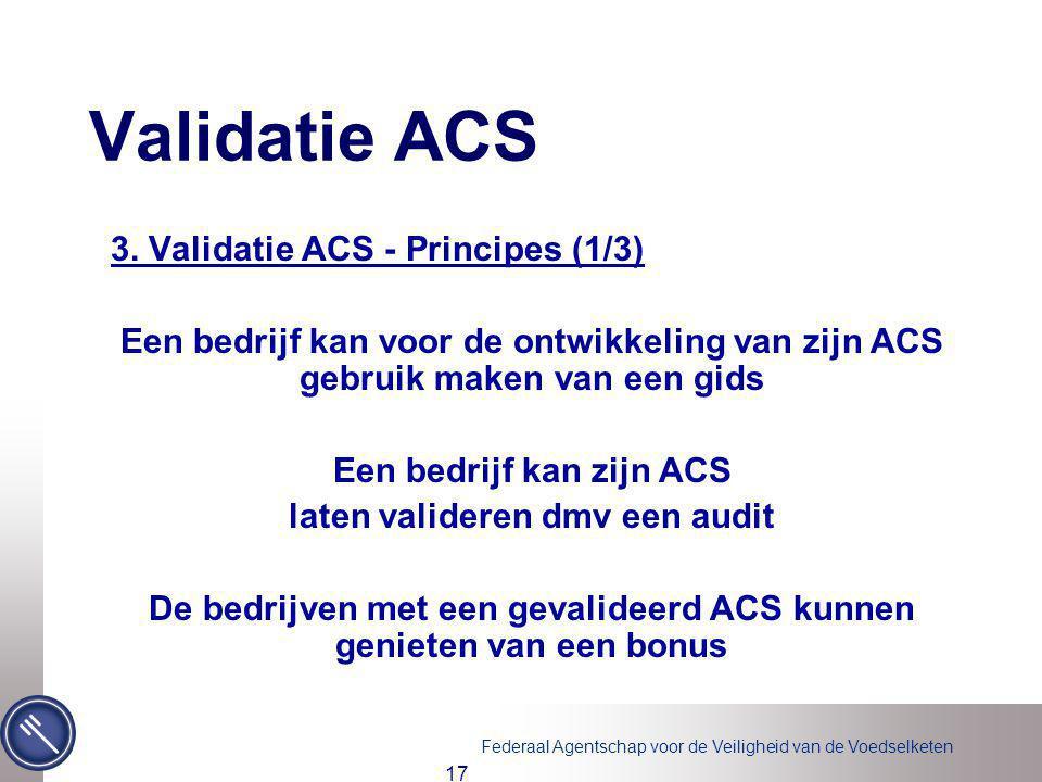 Federaal Agentschap voor de Veiligheid van de Voedselketen 17 Validatie ACS 3. Validatie ACS - Principes (1/3) Een bedrijf kan voor de ontwikkeling va