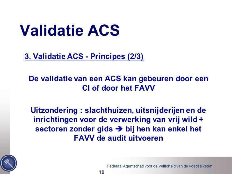 Federaal Agentschap voor de Veiligheid van de Voedselketen 18 Validatie ACS 3. Validatie ACS - Principes (2/3) De validatie van een ACS kan gebeuren d