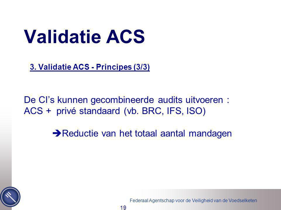 Federaal Agentschap voor de Veiligheid van de Voedselketen 19 3. Validatie ACS - Principes (3/3) De CI's kunnen gecombineerde audits uitvoeren : ACS +
