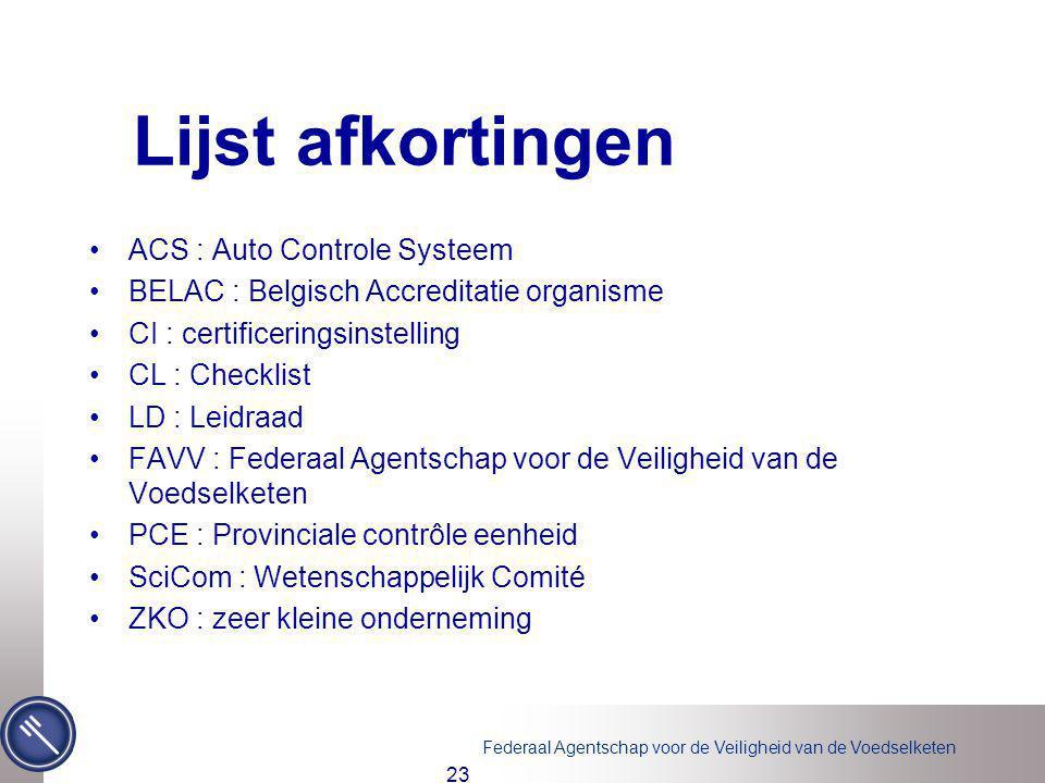 Federaal Agentschap voor de Veiligheid van de Voedselketen 23 Lijst afkortingen ACS : Auto Controle Systeem BELAC : Belgisch Accreditatie organisme CI