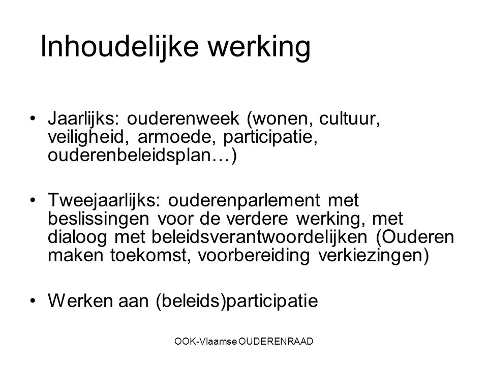 OOK-Vlaamse OUDERENRAAD Inhoudelijke werking Jaarlijks: ouderenweek (wonen, cultuur, veiligheid, armoede, participatie, ouderenbeleidsplan…) Tweejaarl