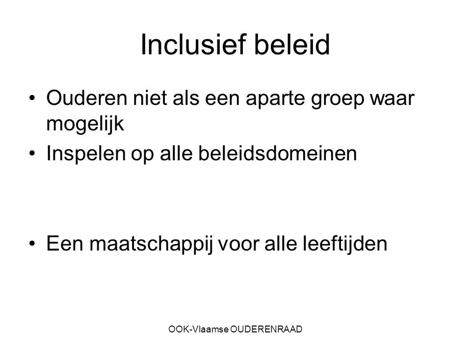 OOK-Vlaamse OUDERENRAAD Inclusief beleid Ouderen niet als een aparte groep waar mogelijk Inspelen op alle beleidsdomeinen Een maatschappij voor alle l