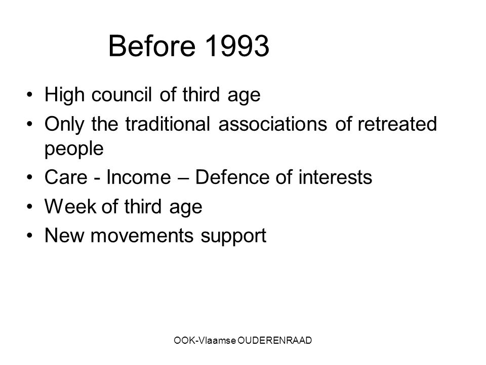 OOK-Vlaamse OUDERENRAAD Before 1993 High council of third age Only the traditional associations of retreated people Care - Income – Defence of interests Week of third age New movements support