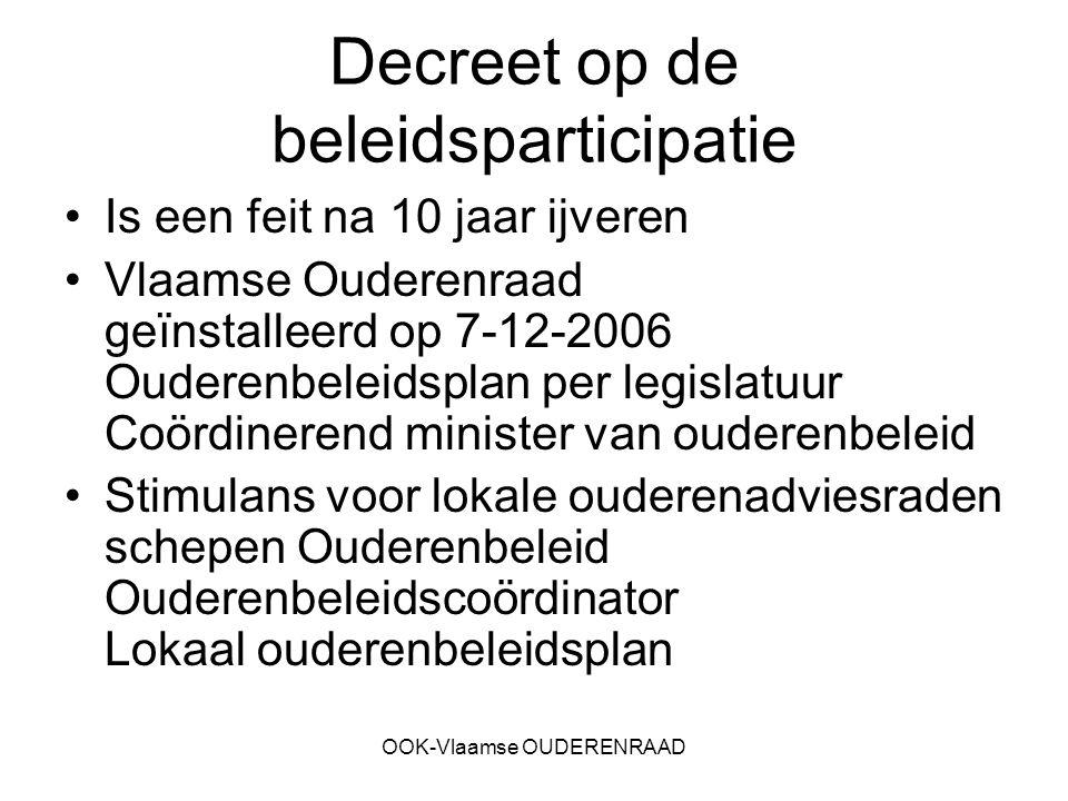 OOK-Vlaamse OUDERENRAAD Decreet op de beleidsparticipatie Is een feit na 10 jaar ijveren Vlaamse Ouderenraad geïnstalleerd op 7-12-2006 Ouderenbeleids