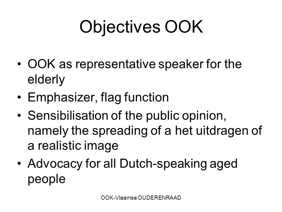 OOK-Vlaamse OUDERENRAAD Objectives OOK OOK as representative speaker for the elderly Emphasizer, flag function Sensibilisation of the public opinion, namely the spreading of a het uitdragen of a realistic image Advocacy for all Dutch-speaking aged people