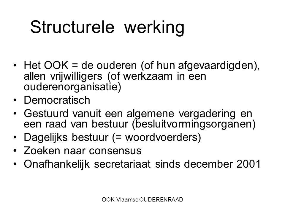OOK-Vlaamse OUDERENRAAD Structurele werking Het OOK = de ouderen (of hun afgevaardigden), allen vrijwilligers (of werkzaam in een ouderenorganisatie) Democratisch Gestuurd vanuit een algemene vergadering en een raad van bestuur (besluitvormingsorganen) Dagelijks bestuur (= woordvoerders) Zoeken naar consensus Onafhankelijk secretariaat sinds december 2001
