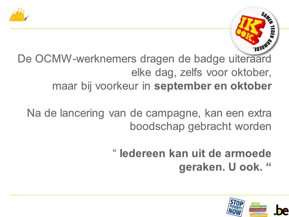 De OCMW-werknemers dragen de badge uiteraard elke dag, zelfs voor oktober, maar bij voorkeur in september en oktober Na de lancering van de campagne, kan een extra boodschap gebracht worden Iedereen kan uit de armoede geraken.