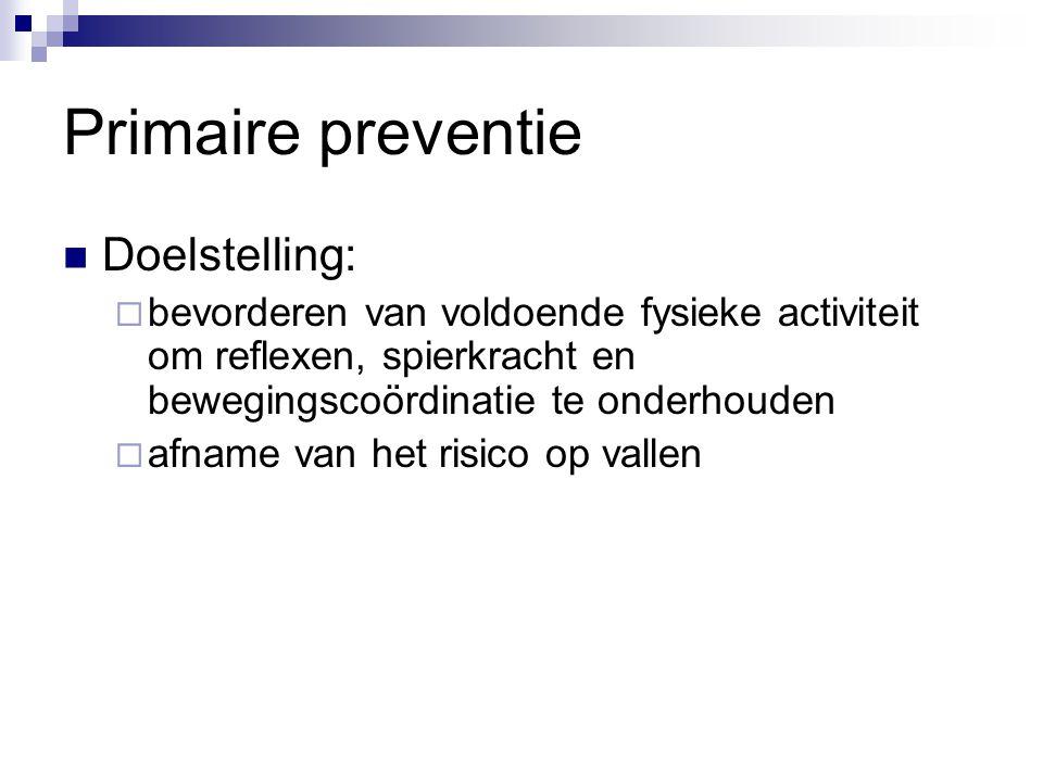 Primaire preventie Doelstelling:  bevorderen van voldoende fysieke activiteit om reflexen, spierkracht en bewegingscoördinatie te onderhouden  afnam