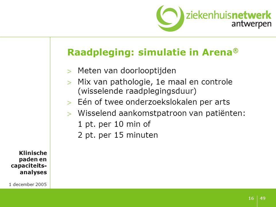 Klinische paden en capaciteits- analyses 1 december 2005 4916 Raadpleging: simulatie in Arena ® Meten van doorlooptijden Mix van pathologie, 1e maal