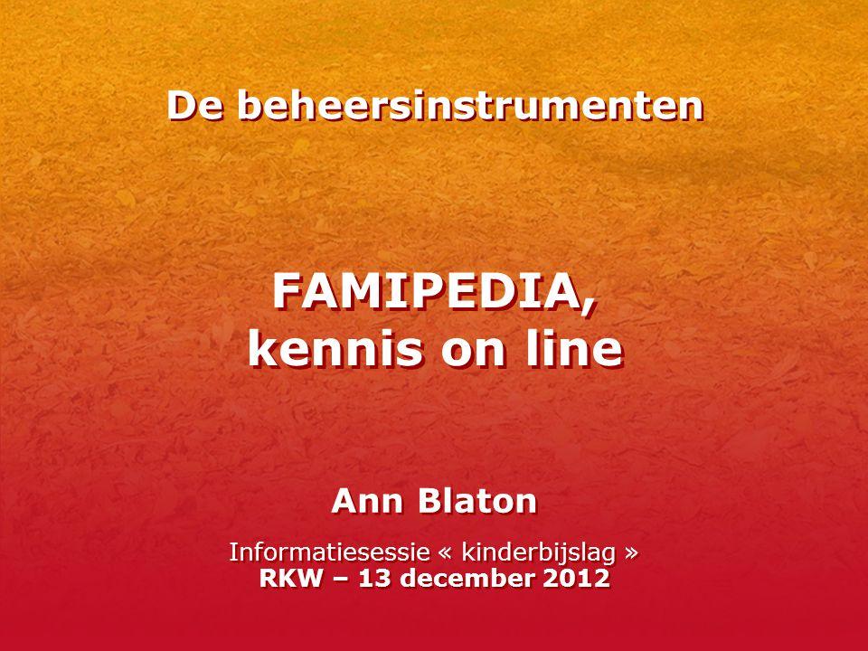 FAMIPEDIA, kennis on line Ann Blaton Informatiesessie « kinderbijslag » RKW – 13 december 2012 De beheersinstrumenten