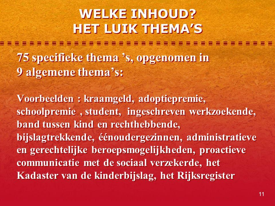 11 WELKE INHOUD? HET LUIK THEMA'S 75 specifieke thema 's, opgenomen in 9 algemene thema's: Voorbeelden : kraamgeld, adoptiepremie, schoolpremie, stude