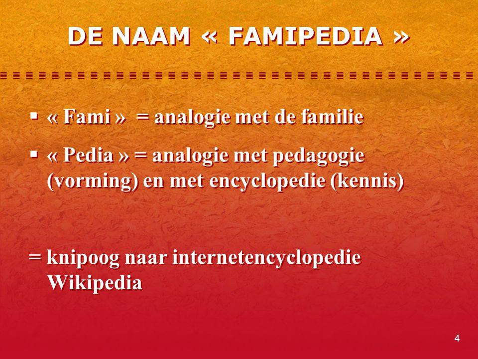 4 DE NAAM « FAMIPEDIA »  « Fami » = analogie met de familie  « Pedia » = analogie met pedagogie (vorming) en met encyclopedie (kennis) = knipoog naa
