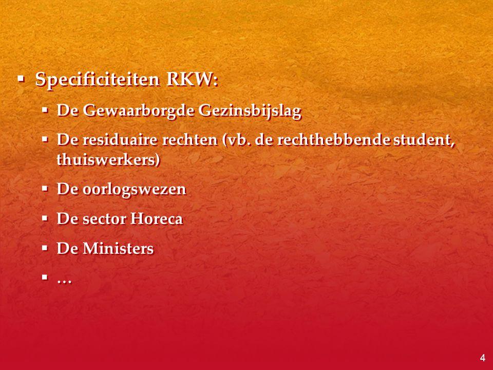 4  Specificiteiten RKW:  De Gewaarborgde Gezinsbijslag  De residuaire rechten (vb. de rechthebbende student, thuiswerkers)  De oorlogswezen  De s