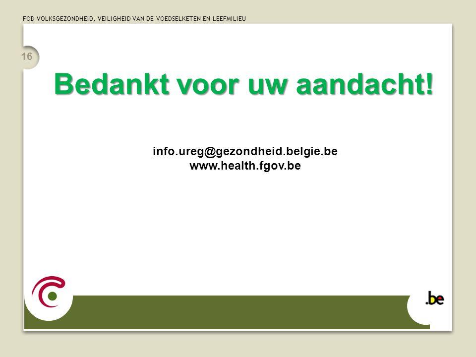 FOD VOLKSGEZONDHEID, VEILIGHEID VAN DE VOEDSELKETEN EN LEEFMILIEU 16 Bedankt voor uw aandacht! info.ureg@gezondheid.belgie.be www.health.fgov.be