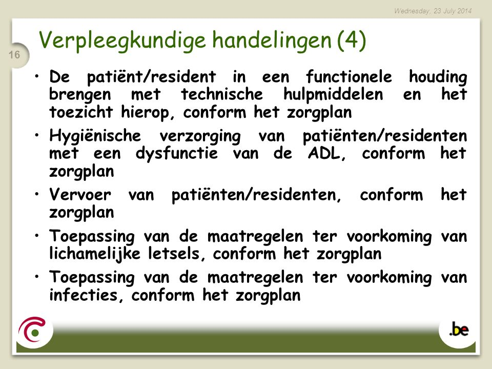 Wednesday, 23 July 2014 16 Verpleegkundige handelingen (4) De patiënt/resident in een functionele houding brengen met technische hulpmiddelen en het toezicht hierop, conform het zorgplan Hygiënische verzorging van patiënten/residenten met een dysfunctie van de ADL, conform het zorgplan Vervoer van patiënten/residenten, conform het zorgplan Toepassing van de maatregelen ter voorkoming van lichamelijke letsels, conform het zorgplan Toepassing van de maatregelen ter voorkoming van infecties, conform het zorgplan