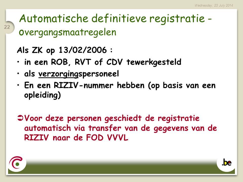Wednesday, 23 July 2014 22 Automatische definitieve registratie - o vergangsmaatregelen Als ZK op 13/02/2006 : in een ROB, RVT of CDV tewerkgesteld als verzorgingspersoneel En een RIZIV-nummer hebben (op basis van een opleiding)  Voor deze personen geschiedt de registratie automatisch via transfer van de gegevens van de RIZIV naar de FOD VVVL