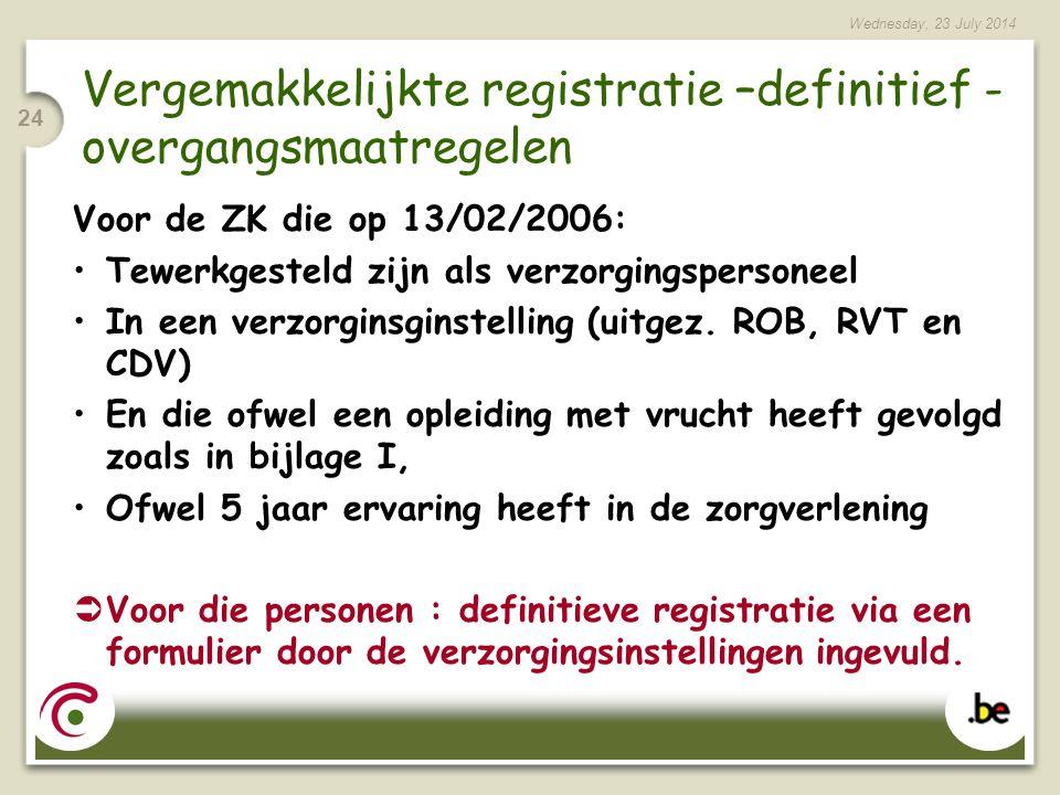 Wednesday, 23 July 2014 24 Vergemakkelijkte registratie –definitief - overgangsmaatregelen Voor de ZK die op 13/02/2006: Tewerkgesteld zijn als verzorgingspersoneel In een verzorginsginstelling (uitgez.