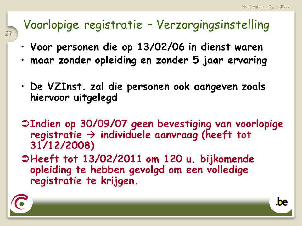 Wednesday, 23 July 2014 27 Voorlopige registratie – Verzorgingsinstelling Voor personen die op 13/02/06 in dienst waren maar zonder opleiding en zonder 5 jaar ervaring De VZInst.