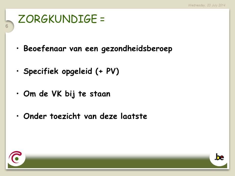 Wednesday, 23 July 2014 6 ZORGKUNDIGE = Beoefenaar van een gezondheidsberoep Specifiek opgeleid (+ PV) Om de VK bij te staan Onder toezicht van deze laatste