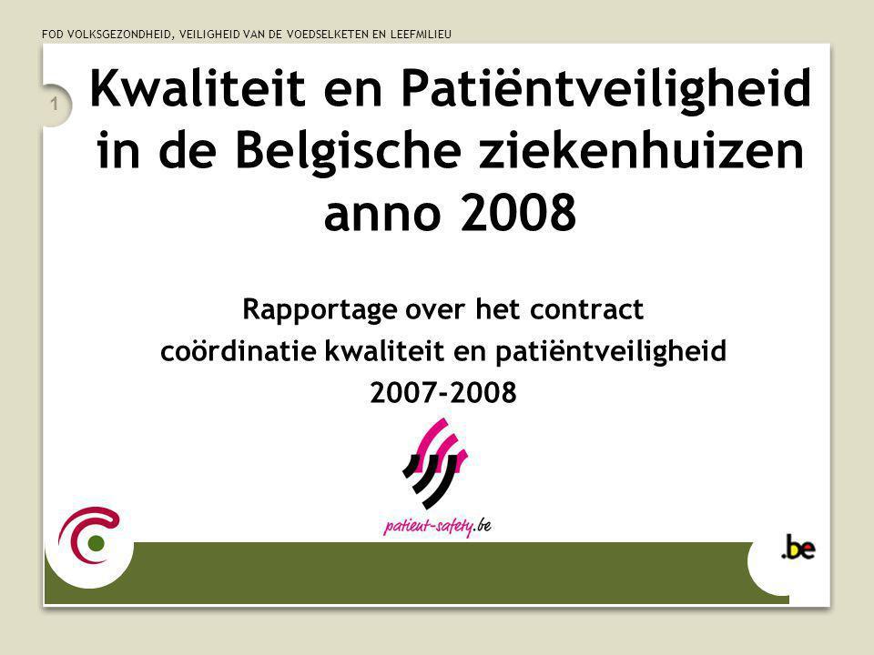 FOD VOLKSGEZONDHEID, VEILIGHEID VAN DE VOEDSELKETEN EN LEEFMILIEU 1 Kwaliteit en Patiëntveiligheid in de Belgische ziekenhuizen anno 2008 Rapportage over het contract coördinatie kwaliteit en patiëntveiligheid 2007-2008