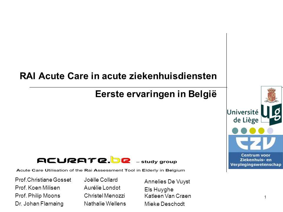 1 RAI Acute Care in acute ziekenhuisdiensten Eerste ervaringen in België Joëlle Collard Aurélie Londot Christel Menozzi Nathalie Wellens Prof.Christiane Gosset Prof.