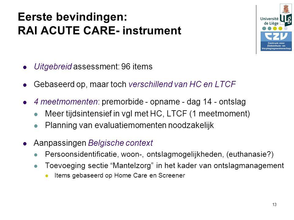 13 Eerste bevindingen: RAI ACUTE CARE- instrument Uitgebreid assessment: 96 items Gebaseerd op, maar toch verschillend van HC en LTCF 4 meetmomenten: premorbide - opname - dag 14 - ontslag Meer tijdsintensief in vgl met HC, LTCF (1 meetmoment) Planning van evaluatiemomenten noodzakelijk Aanpassingen Belgische context Persoonsidentificatie, woon-, ontslagmogelijkheden, (euthanasie ) Toevoeging sectie Mantelzorg in het kader van ontslagmanagement Items gebaseerd op Home Care en Screener