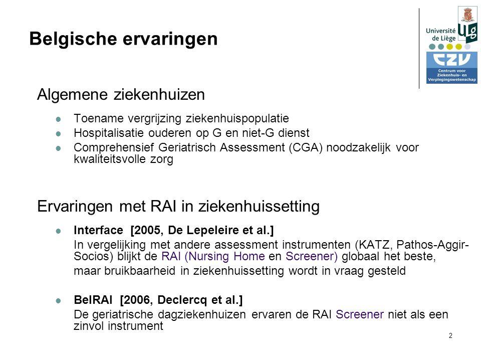 2 Belgische ervaringen Algemene ziekenhuizen Toename vergrijzing ziekenhuispopulatie Hospitalisatie ouderen op G en niet-G dienst Comprehensief Geriatrisch Assessment (CGA) noodzakelijk voor kwaliteitsvolle zorg Ervaringen met RAI in ziekenhuissetting Interface [2005, De Lepeleire et al.] In vergelijking met andere assessment instrumenten (KATZ, Pathos-Aggir- Socios) blijkt de RAI (Nursing Home en Screener) globaal het beste, maar bruikbaarheid in ziekenhuissetting wordt in vraag gesteld BelRAI [2006, Declercq et al.] De geriatrische dagziekenhuizen ervaren de RAI Screener niet als een zinvol instrument