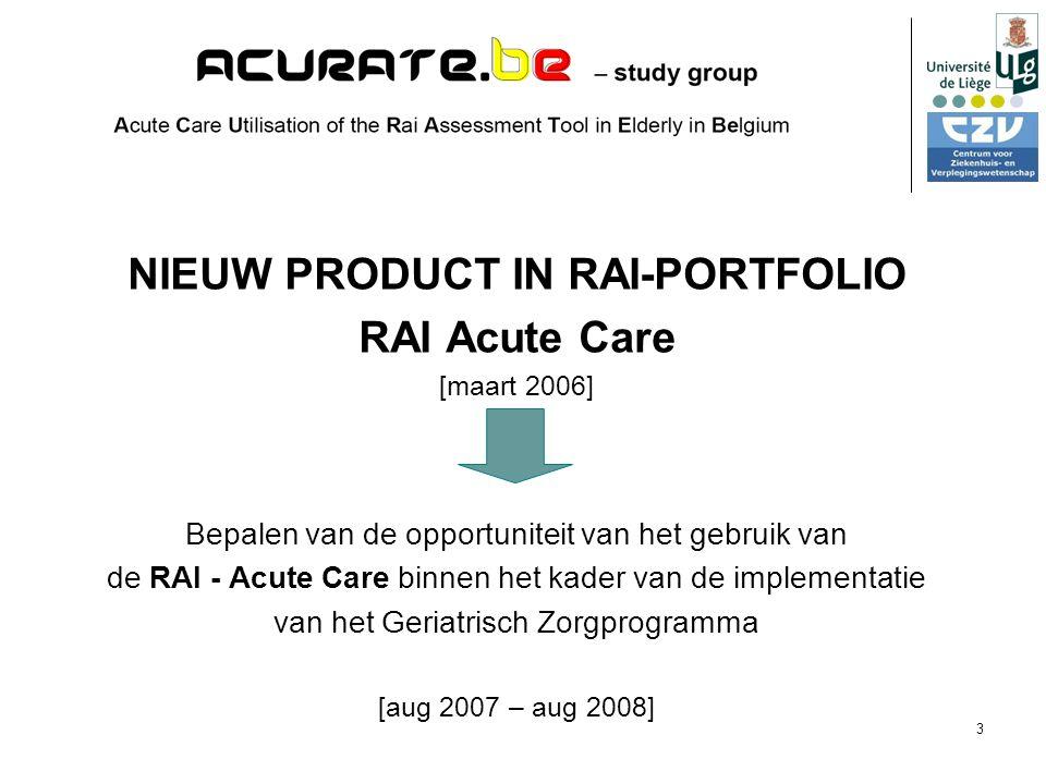 3 NIEUW PRODUCT IN RAI-PORTFOLIO RAI Acute Care [maart 2006] Bepalen van de opportuniteit van het gebruik van de RAI - Acute Care binnen het kader van de implementatie van het Geriatrisch Zorgprogramma [aug 2007 – aug 2008]