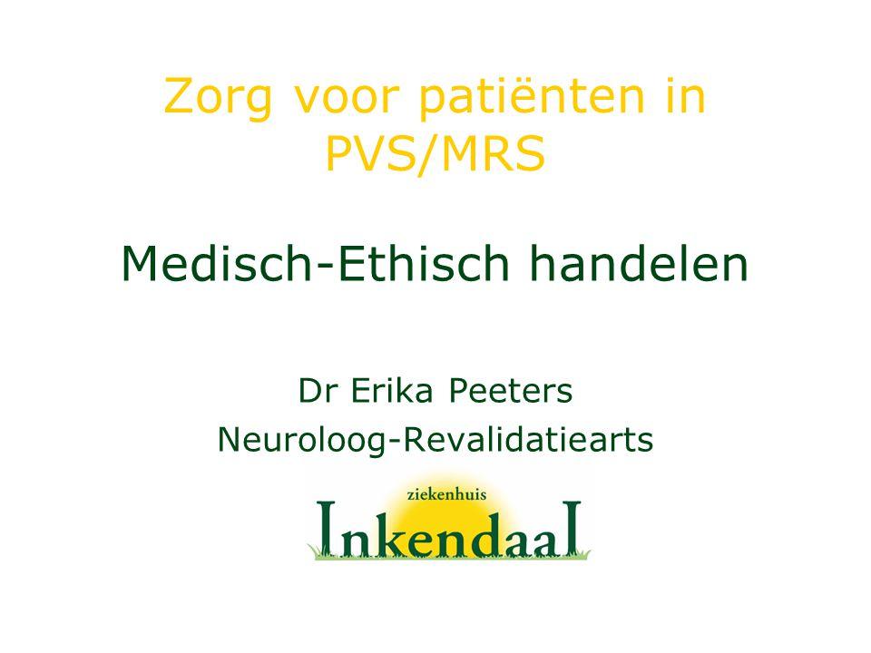 Zorg voor patiënten in PVS/MRS Medisch-Ethisch handelen Dr Erika Peeters Neuroloog-Revalidatiearts