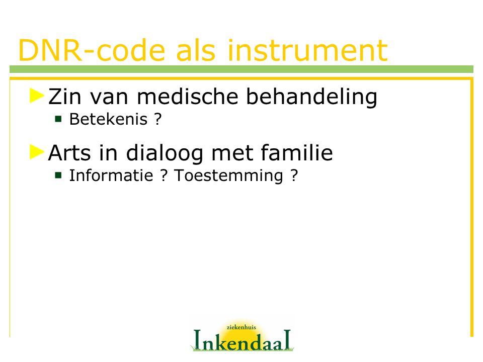 DNR-code als instrument Zin van medische behandeling  Betekenis ? Arts in dialoog met familie  Informatie ? Toestemming ?