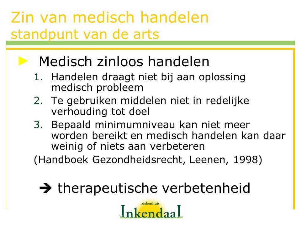 Zin van medisch handelen standpunt van de arts Medisch zinloos handelen 1.Handelen draagt niet bij aan oplossing medisch probleem 2.Te gebruiken midde
