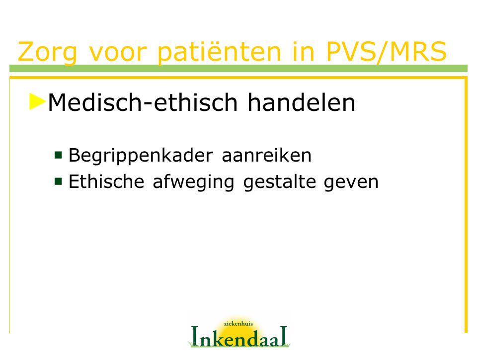 Zorg voor patiënten in PVS/MRS Medisch-ethisch handelen  Begrippenkader aanreiken  Ethische afweging gestalte geven