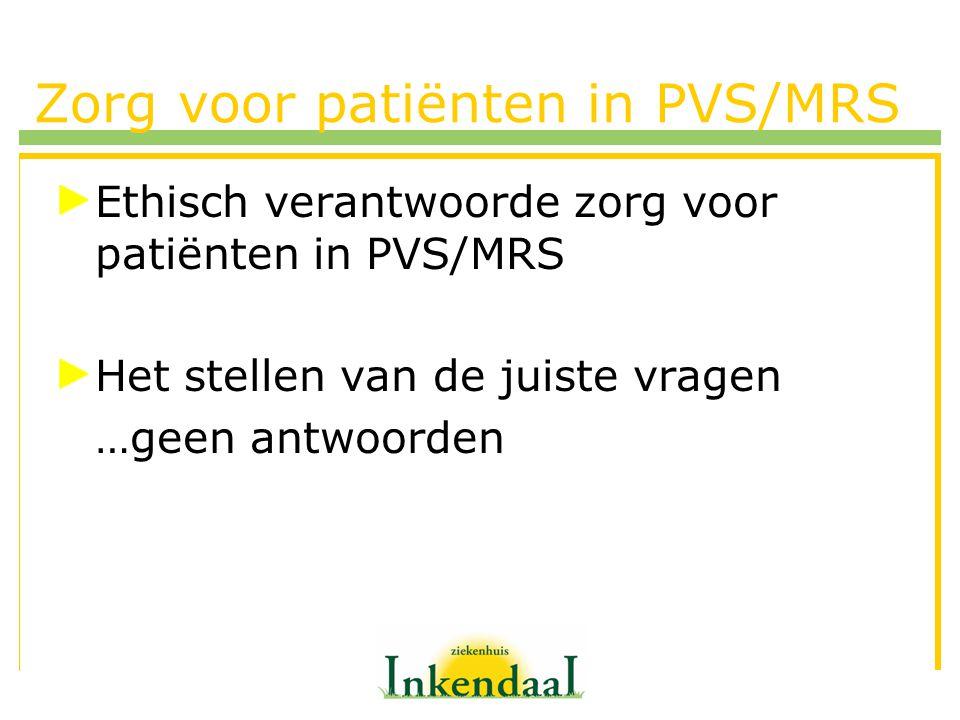 Zorg voor patiënten in PVS/MRS Ethisch verantwoorde zorg voor patiënten in PVS/MRS Het stellen van de juiste vragen …geen antwoorden