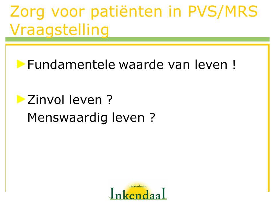 Zorg voor patiënten in PVS/MRS Vraagstelling Fundamentele waarde van leven ! Zinvol leven ? Menswaardig leven ?