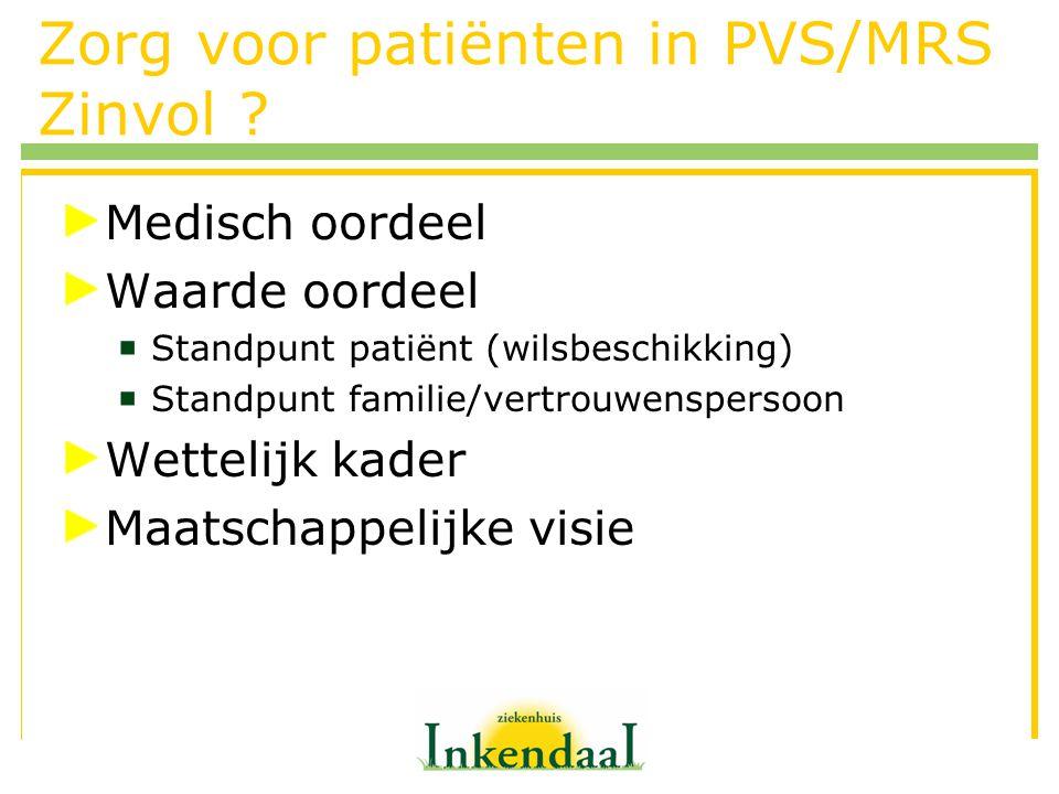 Zorg voor patiënten in PVS/MRS Zinvol ? Medisch oordeel Waarde oordeel  Standpunt patiënt (wilsbeschikking)  Standpunt familie/vertrouwenspersoon We