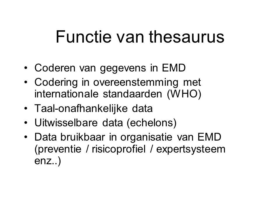 Functie van thesaurus Coderen van gegevens in EMD Codering in overeenstemming met internationale standaarden (WHO) Taal-onafhankelijke data Uitwisselbare data (echelons) Data bruikbaar in organisatie van EMD (preventie / risicoprofiel / expertsysteem enz..)
