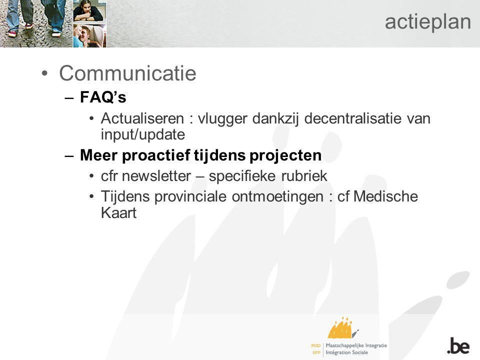 actieplan Communicatie –FAQ's Actualiseren : vlugger dankzij decentralisatie van input/update –Meer proactief tijdens projecten cfr newsletter – specifieke rubriek Tijdens provinciale ontmoetingen : cf Medische Kaart