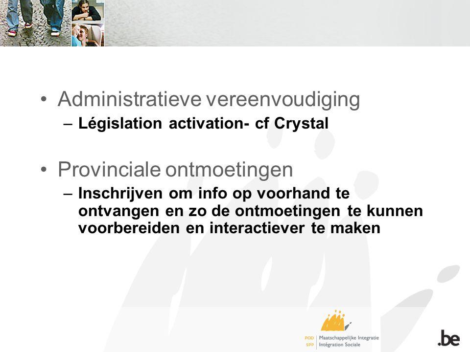Administratieve vereenvoudiging –Législation activation- cf Crystal Provinciale ontmoetingen –Inschrijven om info op voorhand te ontvangen en zo de ontmoetingen te kunnen voorbereiden en interactiever te maken