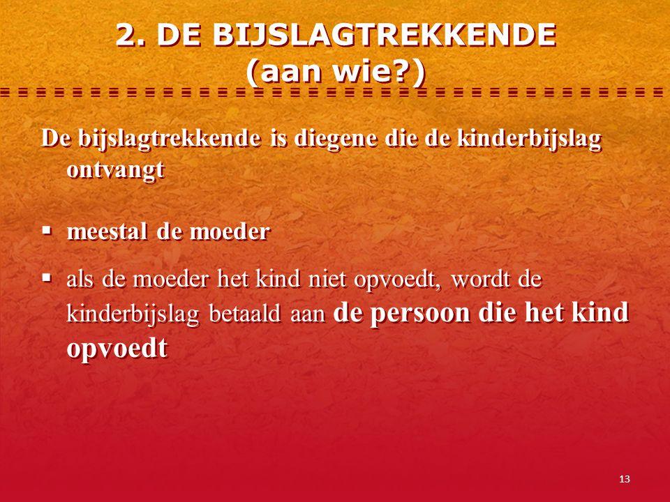 13 2. DE BIJSLAGTREKKENDE (aan wie?) De bijslagtrekkende is diegene die de kinderbijslag ontvangt  meestal de moeder  als de moeder het kind niet op