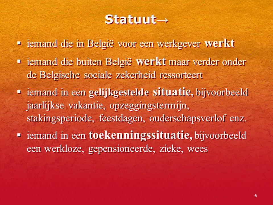 6 Statuut →  iemand die in België voor een werkgever werkt  iemand die buiten België werkt maar verder onder de Belgische sociale zekerheid ressorte
