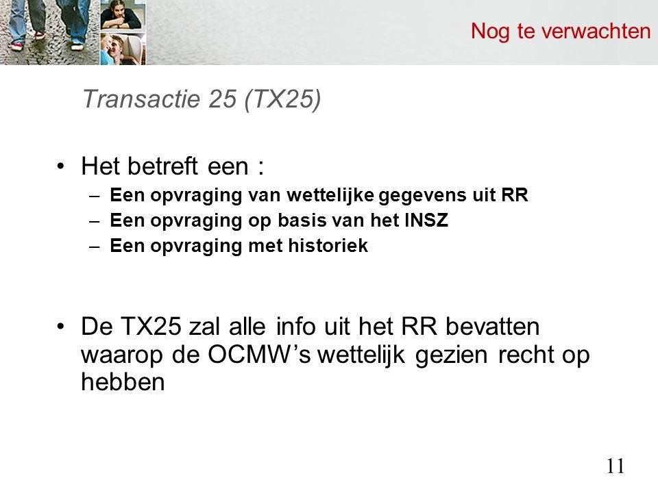 Nog te verwachten Transactie 25 (TX25) Het betreft een : –Een opvraging van wettelijke gegevens uit RR –Een opvraging op basis van het INSZ –Een opvraging met historiek De TX25 zal alle info uit het RR bevatten waarop de OCMW's wettelijk gezien recht op hebben 11
