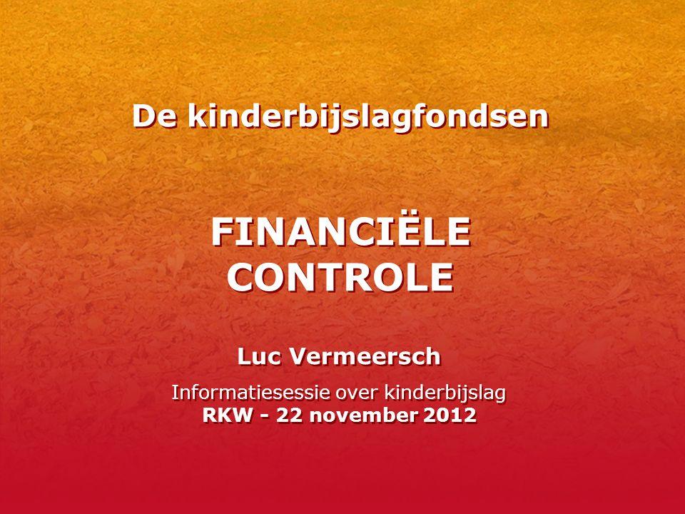 De kinderbijslagfondsen FINANCIËLE CONTROLE Luc Vermeersch Informatiesessie over kinderbijslag RKW - 22 november 2012 Luc Vermeersch Informatiesessie over kinderbijslag RKW - 22 november 2012