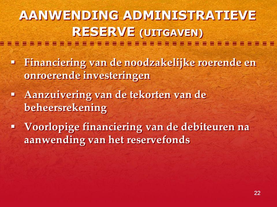 22 AANWENDING ADMINISTRATIEVE RESERVE (UITGAVEN)  Financiering van de noodzakelijke roerende en onroerende investeringen  Aanzuivering van de tekorten van de beheersrekening  Voorlopige financiering van de debiteuren na aanwending van het reservefonds  Financiering van de noodzakelijke roerende en onroerende investeringen  Aanzuivering van de tekorten van de beheersrekening  Voorlopige financiering van de debiteuren na aanwending van het reservefonds