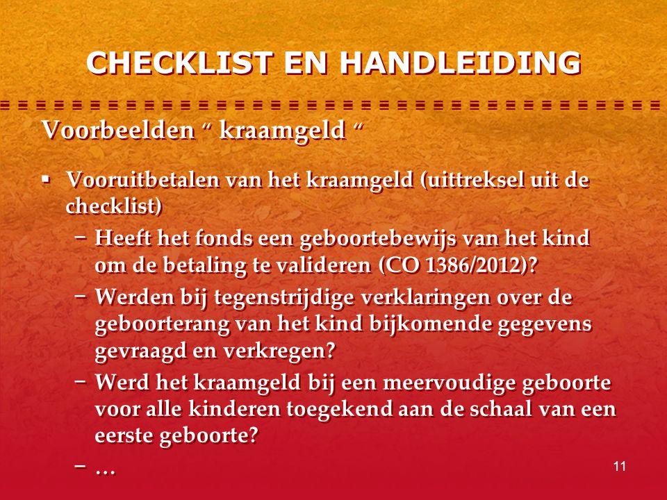 11 CHECKLIST EN HANDLEIDING Voorbeelden kraamgeld  Vooruitbetalen van het kraamgeld (uittreksel uit de checklist) − Heeft het fonds een geboortebewijs van het kind om de betaling te valideren (CO 1386/2012).