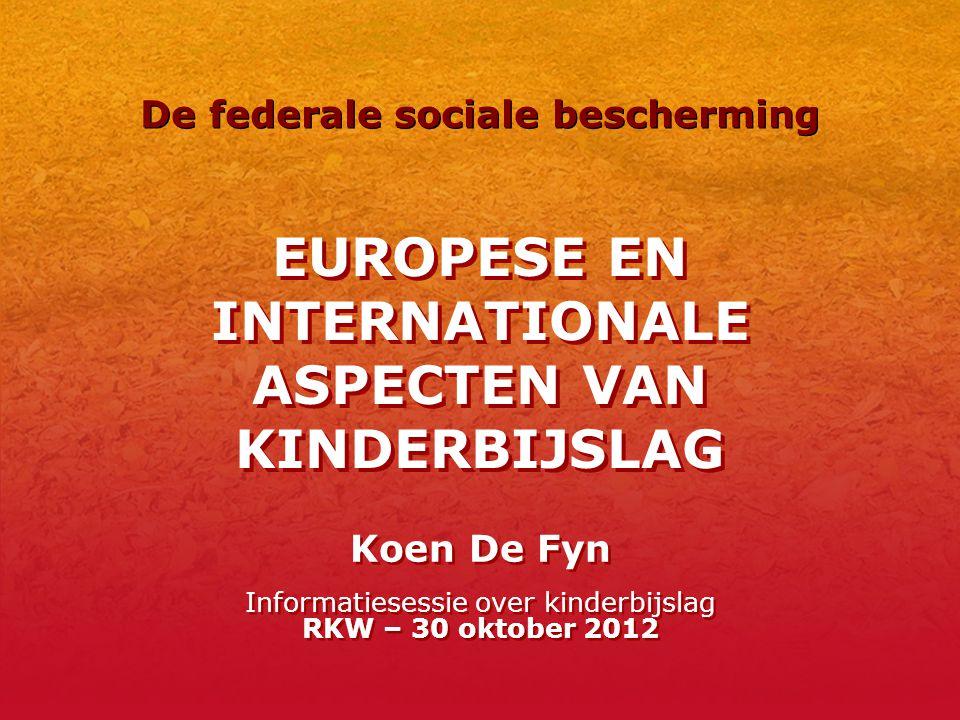 EUROPESE EN INTERNATIONALE ASPECTEN VAN KINDERBIJSLAG Koen De Fyn Informatiesessie over kinderbijslag RKW – 30 oktober 2012 De federale sociale bescherming