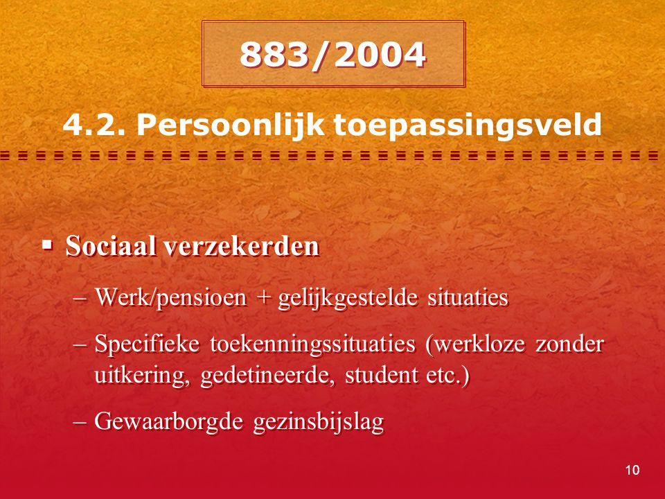 10 4.2. Persoonlijk toepassingsveld 883/2004  Sociaal verzekerden –Werk/pensioen + gelijkgestelde situaties –Specifieke toekenningssituaties (werkloz