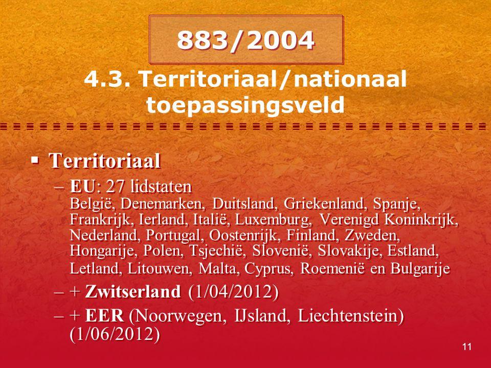 11 4.3. Territoriaal/nationaal toepassingsveld 883/2004  Territoriaal –EU: 27 lidstaten België, Denemarken, Duitsland, Griekenland, Spanje, Frankrijk