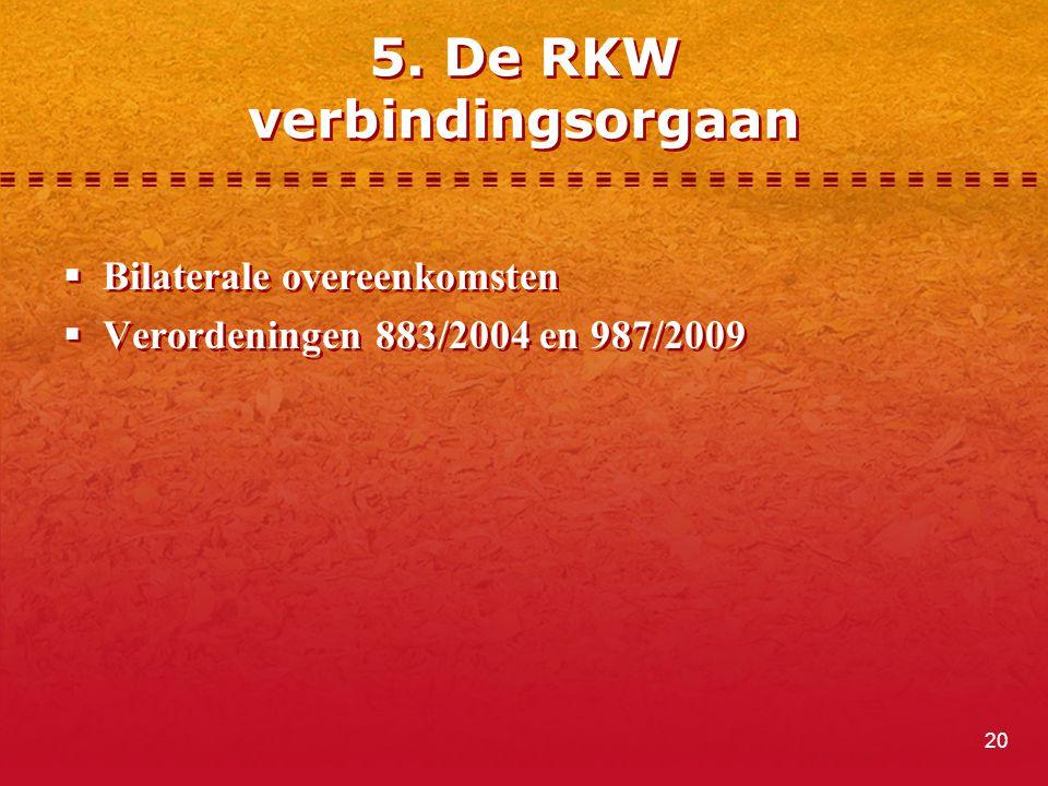 20 5. De RKW verbindingsorgaan  Bilaterale overeenkomsten  Verordeningen 883/2004 en 987/2009  Bilaterale overeenkomsten  Verordeningen 883/2004 e